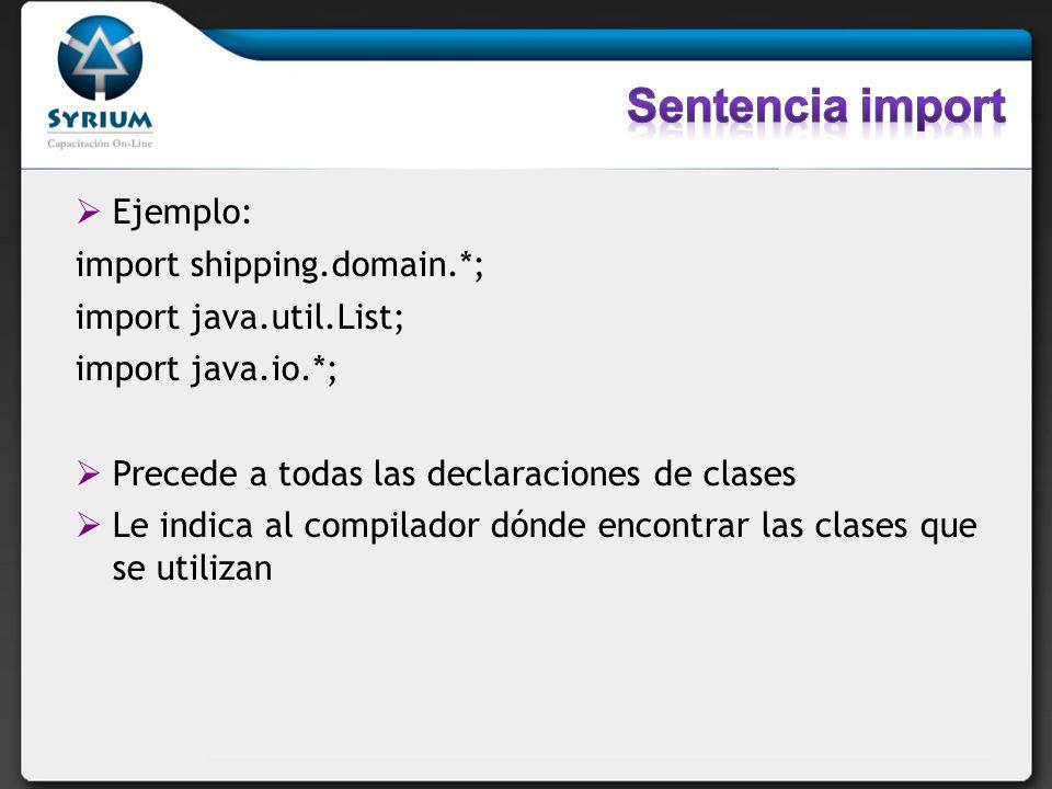 Ejemplo: import shipping.domain.*; import java.util.List; import java.io.*; Precede a todas las declaraciones de clases Le indica al compilador dónde