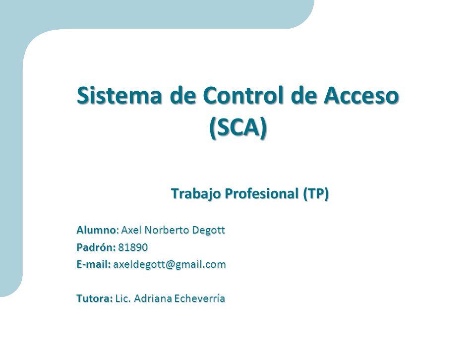 Sistema de Control de Acceso (SCA) Trabajo Profesional (TP) Alumno: Axel Norberto Degott Padrón: 81890 E-mail: axeldegott@gmail.com Tutora: Lic. Adria