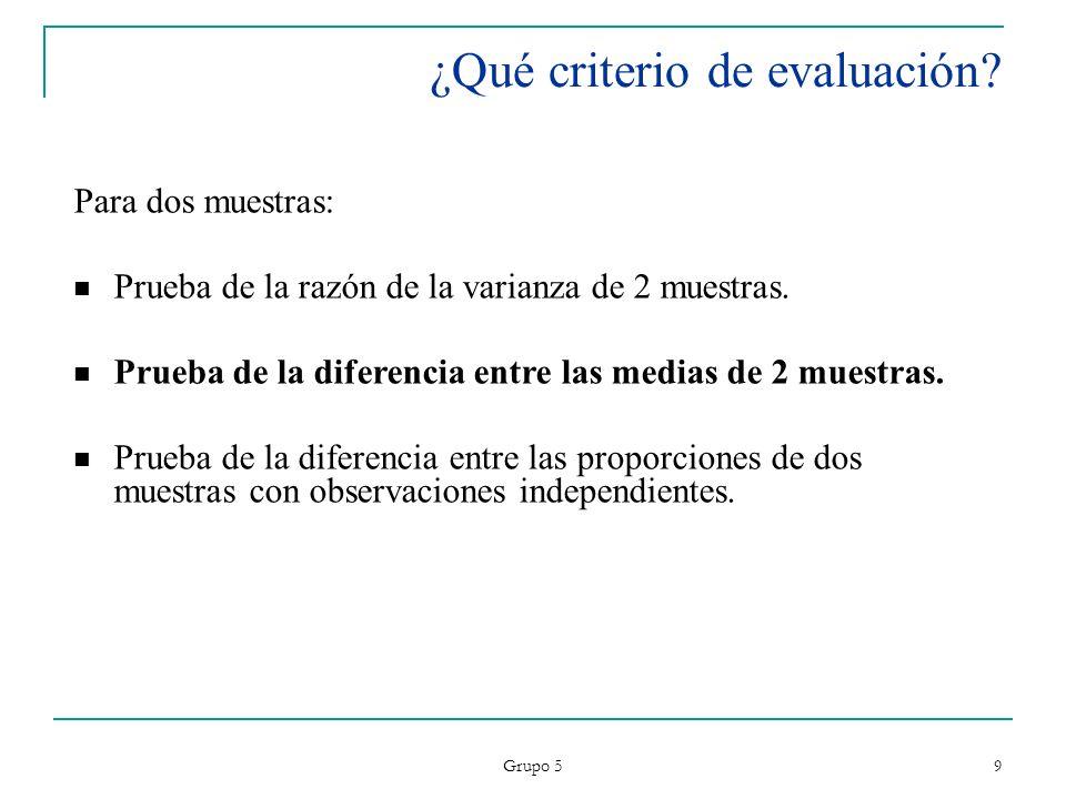 Grupo 5 9 ¿Qué criterio de evaluación? Para dos muestras: Prueba de la razón de la varianza de 2 muestras. Prueba de la diferencia entre las medias de