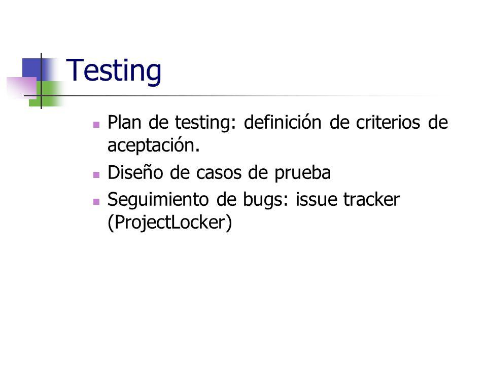 Testing Plan de testing: definición de criterios de aceptación. Diseño de casos de prueba Seguimiento de bugs: issue tracker (ProjectLocker)