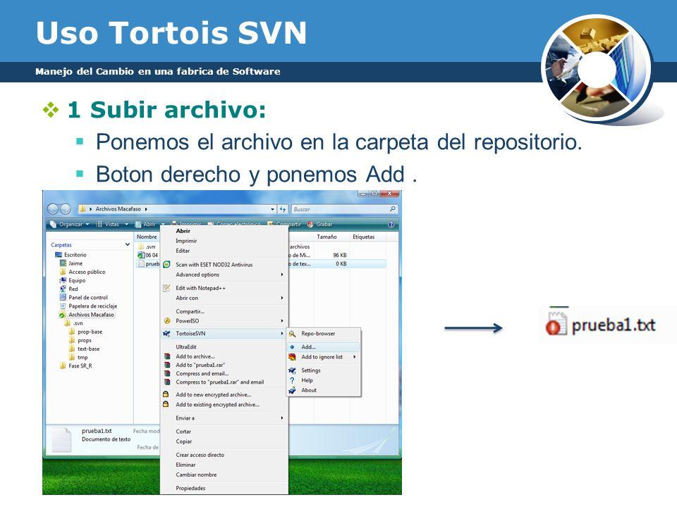 Uso Tortois SVN Manejo del Cambio en una fabrica de Software 1 Subir archivo: Ponemos el archivo en la carpeta del repositorio. Boton derecho y ponemo