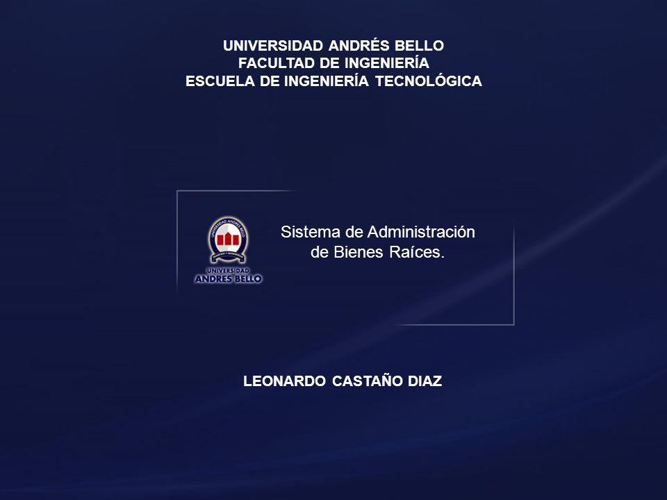 Sistema de Administración de Bienes Raíces. UNIVERSIDAD ANDRÉS BELLO FACULTAD DE INGENIERÍA ESCUELA DE INGENIERÍA TECNOLÓGICA LEONARDO CASTAÑO DIAZ