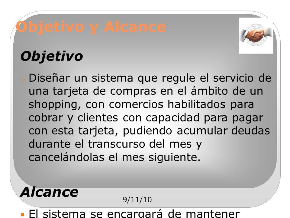 9/11/10 Objetivo y Alcance Objetivo o Diseñar un sistema que regule el servicio de una tarjeta de compras en el ámbito de un shopping, con comercios h