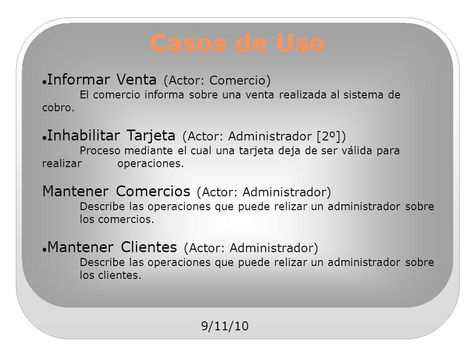 9/11/10 Casos de Uso Informar Venta (Actor: Comercio) El comercio informa sobre una venta realizada al sistema de cobro. Inhabilitar Tarjeta (Actor: A