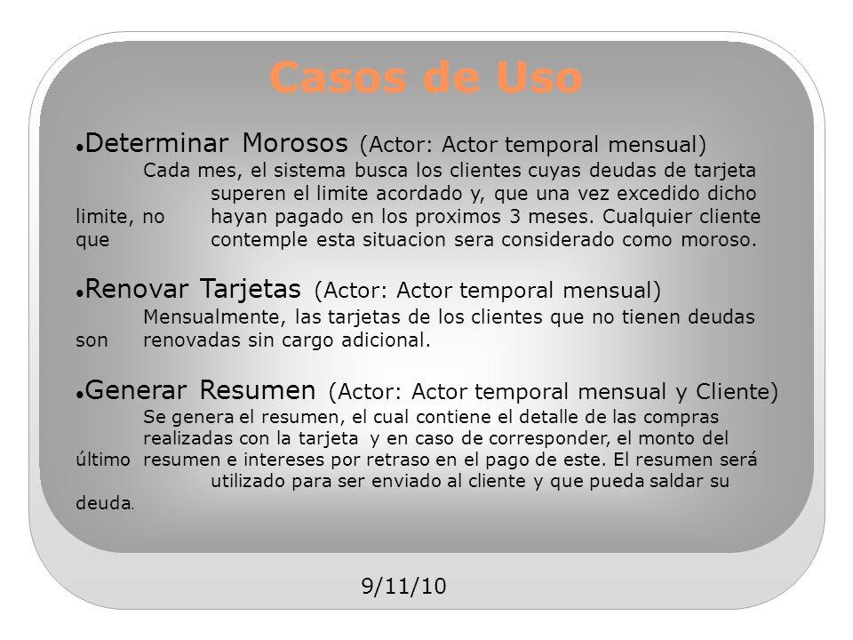9/11/10 Casos de Uso Determinar Morosos (Actor: Actor temporal mensual) Cada mes, el sistema busca los clientes cuyas deudas de tarjeta superen el lim