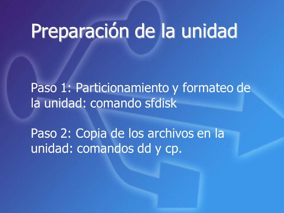 Preparación de la unidad Paso 1: Particionamiento y formateo de la unidad: comando sfdisk Paso 2: Copia de los archivos en la unidad: comandos dd y cp.