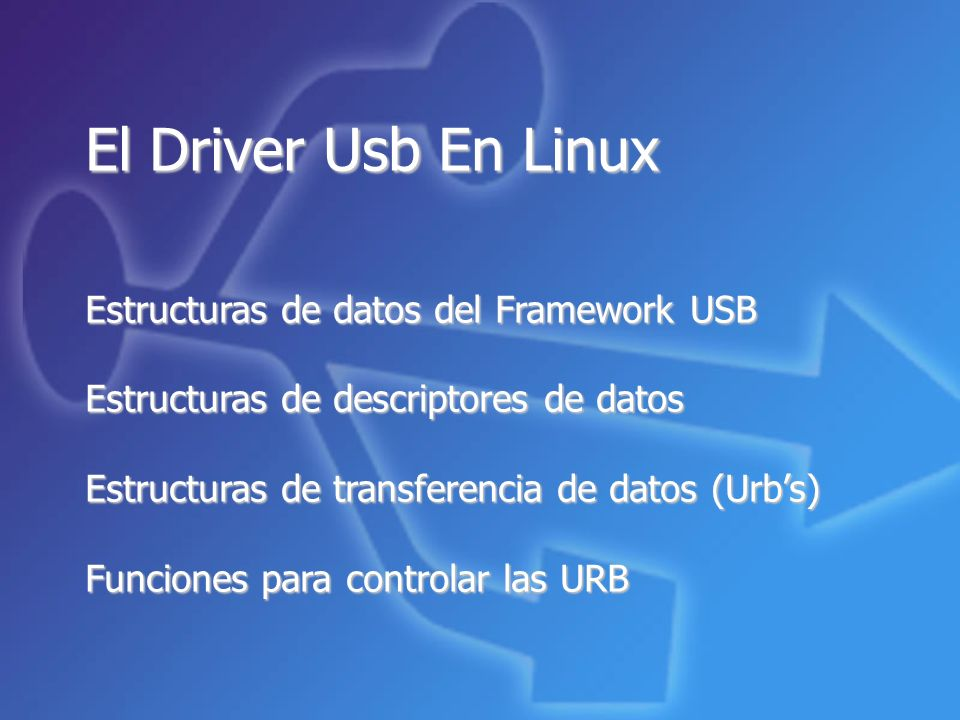 El Driver Usb En Linux Estructuras de datos del Framework USB Estructuras de descriptores de datos Estructuras de transferencia de datos (Urbs) Funciones para controlar las URB