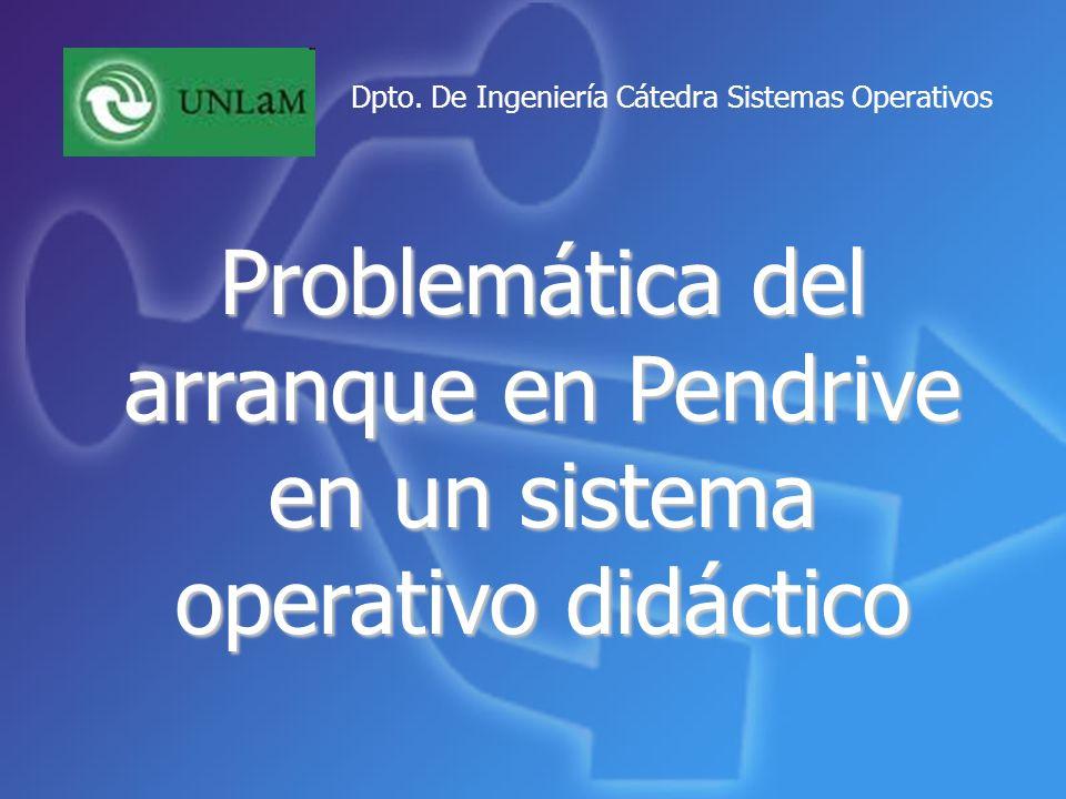 Problemática del arranque en Pendrive en un sistema operativo didáctico Dpto. De Ingeniería Cátedra Sistemas Operativos