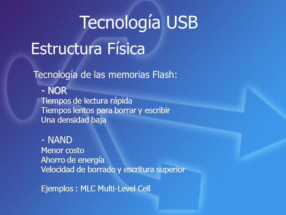 Tecnología USB Estructura Física - NOR Tiempos de lectura rápida Tiempos lentos para borrar y escribir Una densidad baja - NAND Menor costo Ahorro de