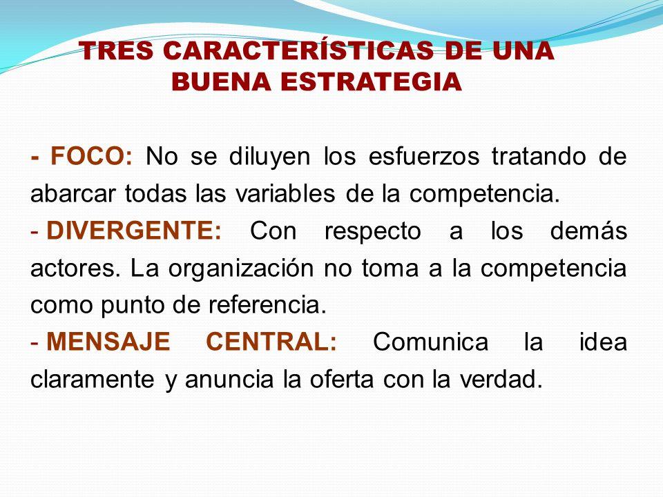 TRES CARACTERÍSTICAS DE UNA BUENA ESTRATEGIA - FOCO: No se diluyen los esfuerzos tratando de abarcar todas las variables de la competencia. - DIVERGEN
