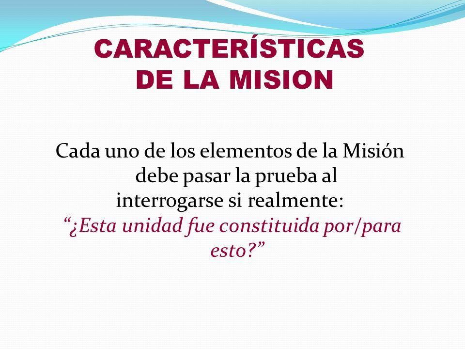 Cada uno de los elementos de la Misión debe pasar la prueba al interrogarse si realmente: ¿Esta unidad fue constituida por/para esto? CARACTERÍSTICAS