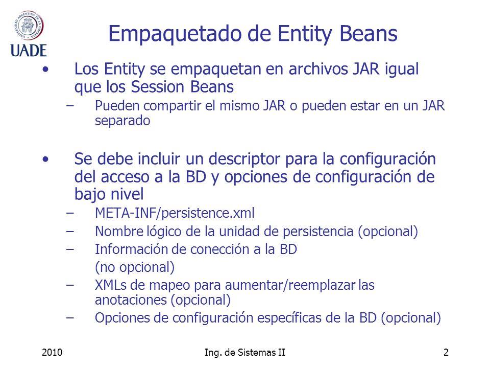2010Ing. de Sistemas II2 Empaquetado de Entity Beans Los Entity se empaquetan en archivos JAR igual que los Session Beans –Pueden compartir el mismo J