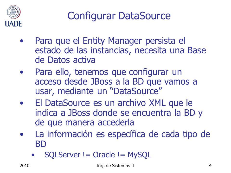 2010Ing. de Sistemas II4 Configurar DataSource Para que el Entity Manager persista el estado de las instancias, necesita una Base de Datos activa Para