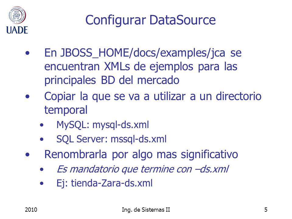 2010Ing. de Sistemas II5 Configurar DataSource En JBOSS_HOME/docs/examples/jca se encuentran XMLs de ejemplos para las principales BD del mercado Copi
