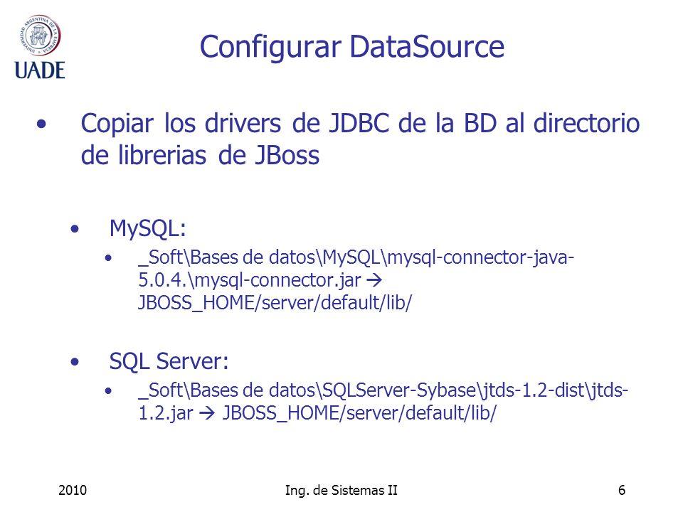 2010Ing. de Sistemas II6 Configurar DataSource Copiar los drivers de JDBC de la BD al directorio de librerias de JBoss MySQL: _Soft\Bases de datos\MyS