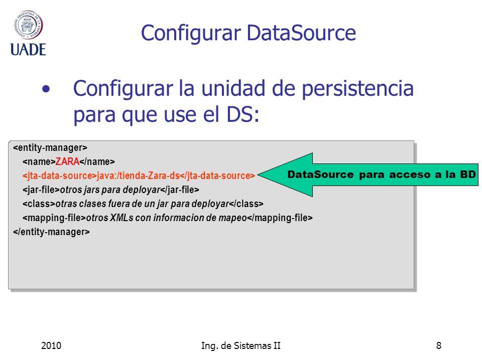 2010Ing. de Sistemas II8 Configurar DataSource Configurar la unidad de persistencia para que use el DS: ZARA java:/tienda-Zara-ds otros jars para depl