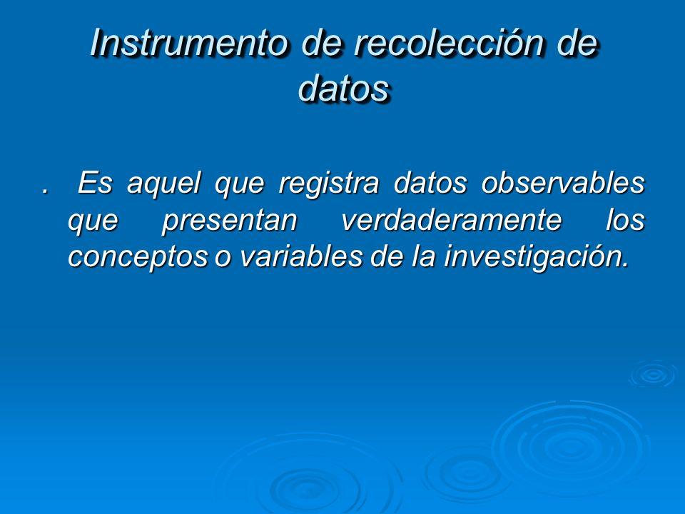Instrumento de recolección de datos. Es aquel que registra datos observables que presentan verdaderamente los conceptos o variables de la investigació