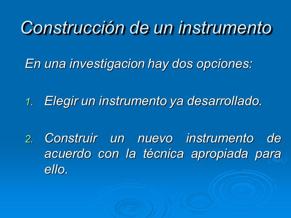 Construcción de un instrumento En una investigacion hay dos opciones: 1. Elegir un instrumento ya desarrollado. 2. Construir un nuevo instrumento de a