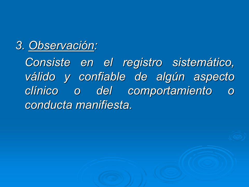 3. Observación: Consiste en el registro sistemático, válido y confiable de algún aspecto clínico o del comportamiento o conducta manifiesta. Consiste