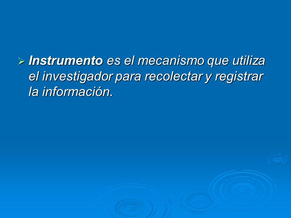 Instrumento es el mecanismo que utiliza el investigador para recolectar y registrar la información. Instrumento es el mecanismo que utiliza el investi