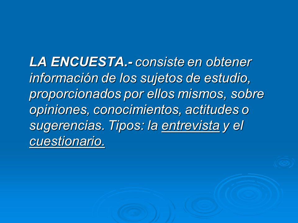 LA ENCUESTA.- consiste en obtener información de los sujetos de estudio, proporcionados por ellos mismos, sobre opiniones, conocimientos, actitudes o