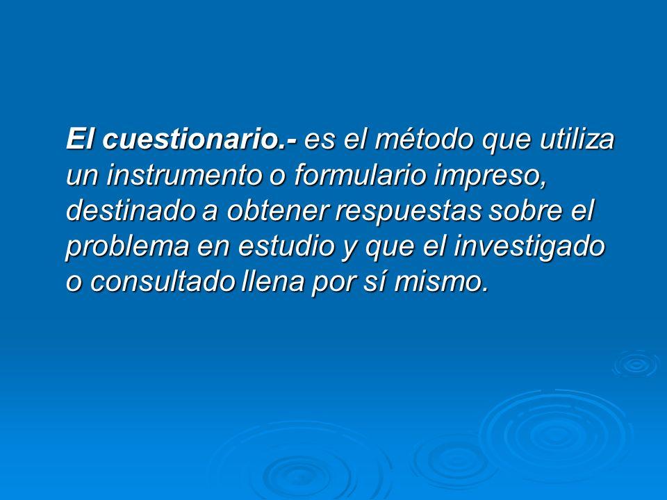 El cuestionario.- es el método que utiliza un instrumento o formulario impreso, destinado a obtener respuestas sobre el problema en estudio y que el i