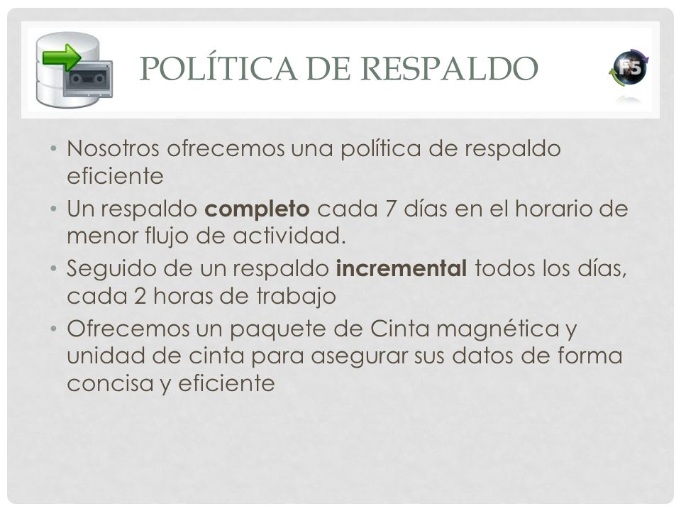 POLÍTICA DE RESPALDO Nosotros ofrecemos una política de respaldo eficiente Un respaldo completo cada 7 días en el horario de menor flujo de actividad.