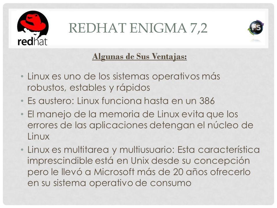REDHAT ENIGMA 7,2 Linux es uno de los sistemas operativos más robustos, estables y rápidos Es austero: Linux funciona hasta en un 386 El manejo de la