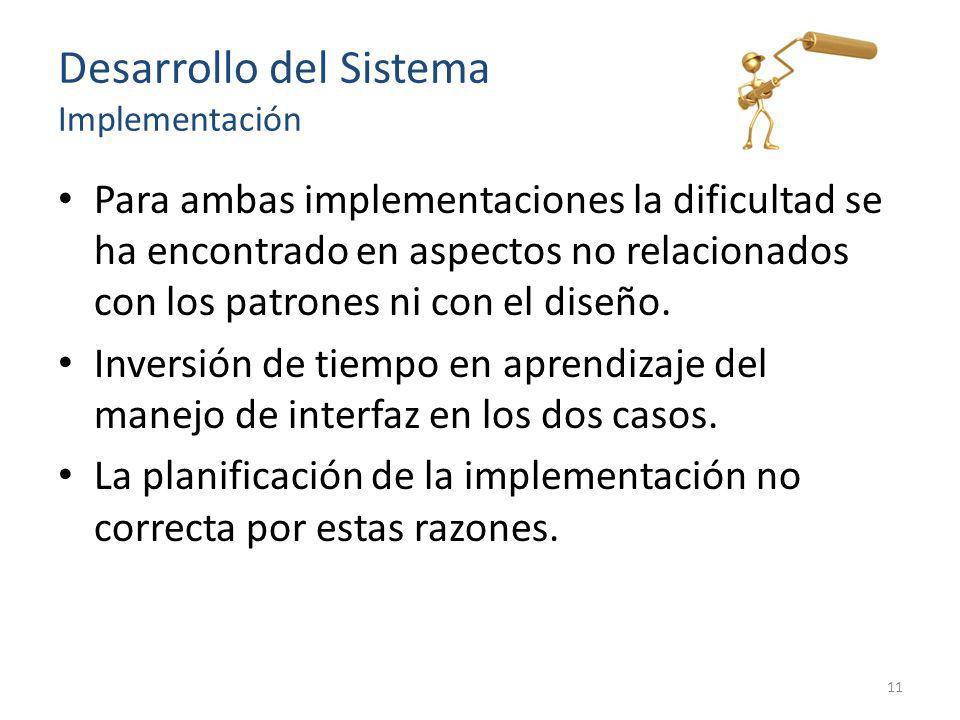 Desarrollo del Sistema Implementación Para ambas implementaciones la dificultad se ha encontrado en aspectos no relacionados con los patrones ni con e