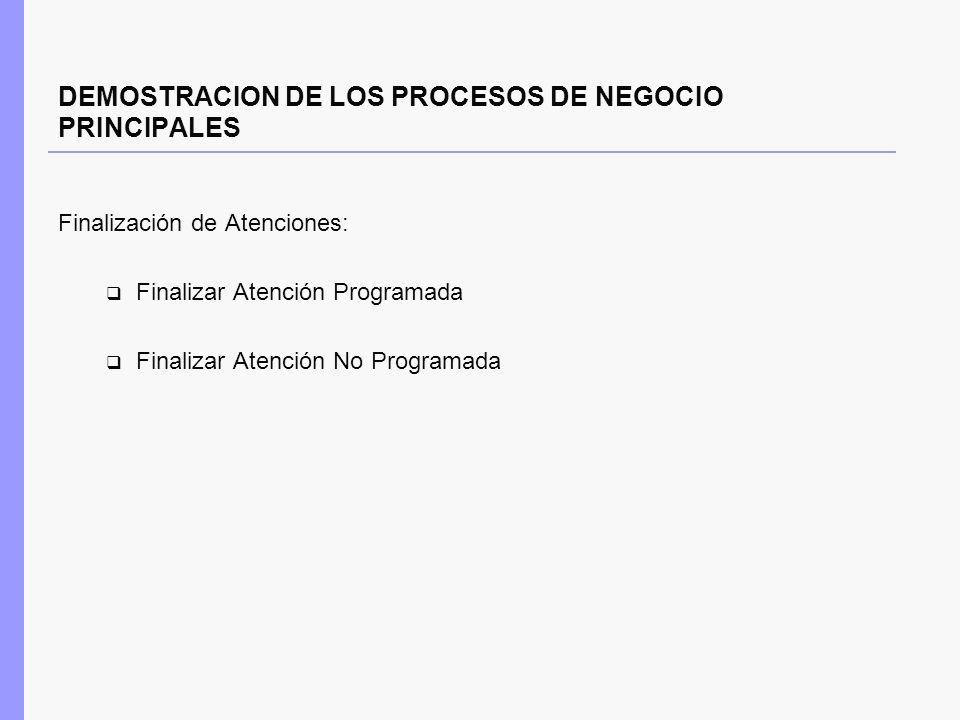 DEMOSTRACION DE LOS PROCESOS DE NEGOCIO PRINCIPALES Finalización de Atenciones: Finalizar Atención Programada Finalizar Atención No Programada