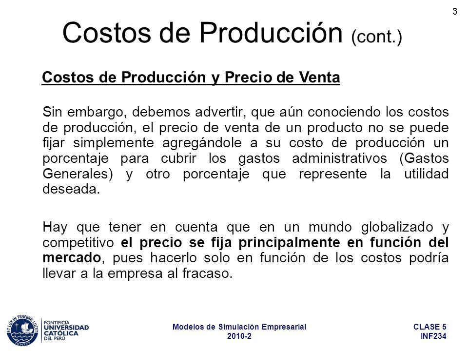 CLASE 5 INF234 Modelos de Simulación Empresarial 2010-2 4 Costos de Producción (cont.) Por lo tanto, para fijar el precio de venta, el costo será sólo uno de los elementos a tener en cuenta, de manera que si el precio que fija el mercado no deja un margen razonable para cubrir los gastos generales y obtener una utilidad, será mejor no producir ese bien, o buscar la manera de reducir su costo de producción a un nivel que lo haga rentable.