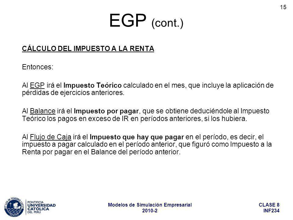 CLASE 8 INF234 Modelos de Simulación Empresarial 2010-2 15 EGP (cont.) CÁLCULO DEL IMPUESTO A LA RENTA Entonces: Al EGP irá el Impuesto Teórico calcul