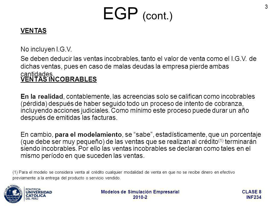 CLASE 8 INF234 Modelos de Simulación Empresarial 2010-2 4 EGP (cont.) COSTO DE VENTAS 1.En empresas industriales el costo de ventas es el resultado de un largo proceso de cálculo de costos de producción, combinado con la aplicación, en diversas etapas del cálculo, de modelos de inventarios de insumos y productos terminados, en unidades y valores, según el esquema general o el esquema particular de cálculo que corresponda, los mismos que se explicaron en la cuarta clase (sobre modelos de inventarios).