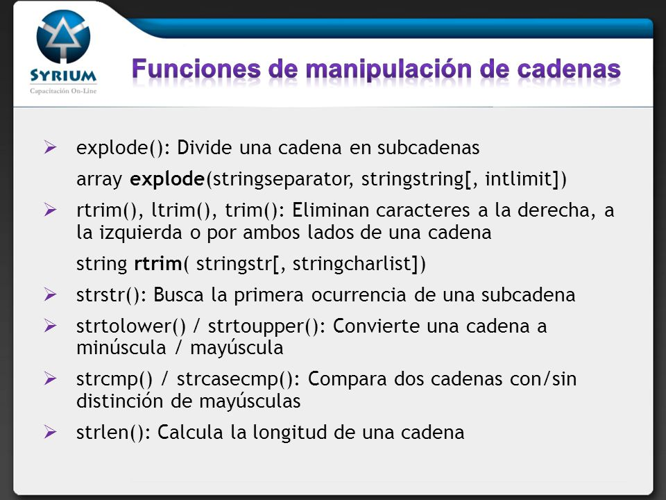 explode(): Divide una cadena en subcadenas array explode(stringseparator, stringstring[, intlimit]) rtrim(), ltrim(), trim(): Eliminan caracteres a la