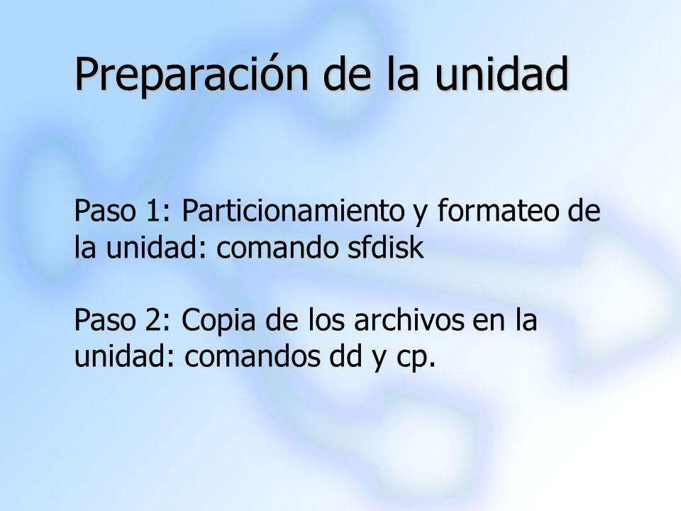 Preparación de la unidad Paso 1: Particionamiento y formateo de la unidad: comando sfdisk Paso 2: Copia de los archivos en la unidad: comandos dd y cp