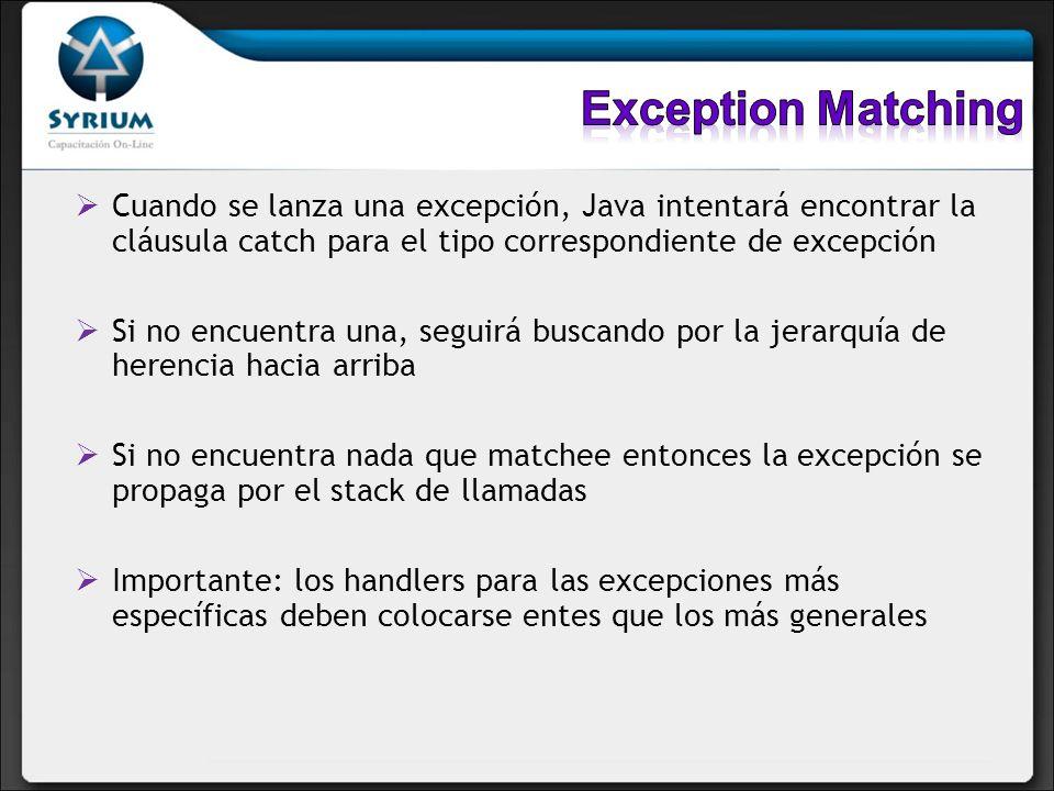 Cuando se lanza una excepción, Java intentará encontrar la cláusula catch para el tipo correspondiente de excepción Si no encuentra una, seguirá buscando por la jerarquía de herencia hacia arriba Si no encuentra nada que matchee entonces la excepción se propaga por el stack de llamadas Importante: los handlers para las excepciones más específicas deben colocarse entes que los más generales