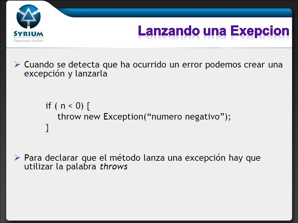 Cuando se detecta que ha ocurrido un error podemos crear una excepción y lanzarla if ( n < 0) { throw new Exception(numero negativo); } Para declarar que el método lanza una excepción hay que utilizar la palabra throws