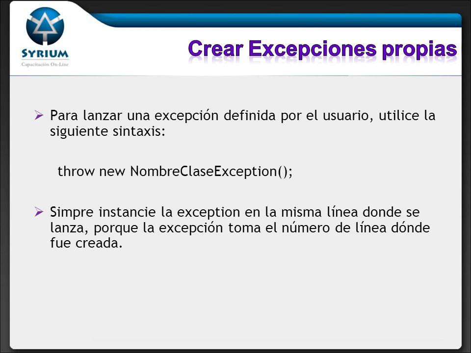 Para lanzar una excepción definida por el usuario, utilice la siguiente sintaxis: throw new NombreClaseException(); Simpre instancie la exception en la misma línea donde se lanza, porque la excepción toma el número de línea dónde fue creada.