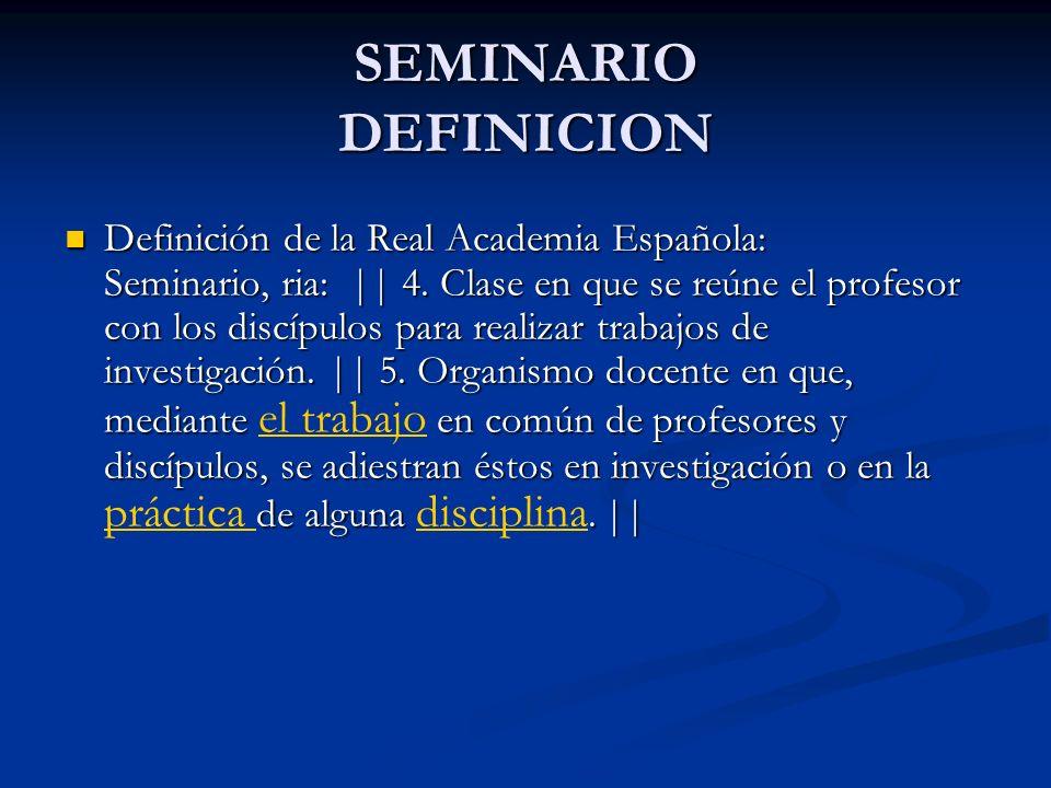 SEMINARIO DEFINICION Definición de la Real Academia Española: Seminario, ria: || 4. Clase en que se reúne el profesor con los discípulos para realizar
