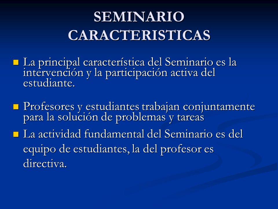SEMINARIO CARACTERISTICAS La principal característica del Seminario es la intervención y la participación activa del estudiante. La principal caracter