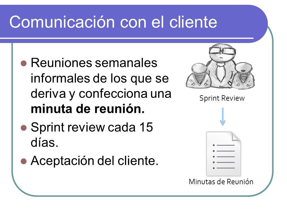 Comunicación con el cliente Reuniones semanales informales de los que se deriva y confecciona una minuta de reunión. Sprint review cada 15 días. Acept