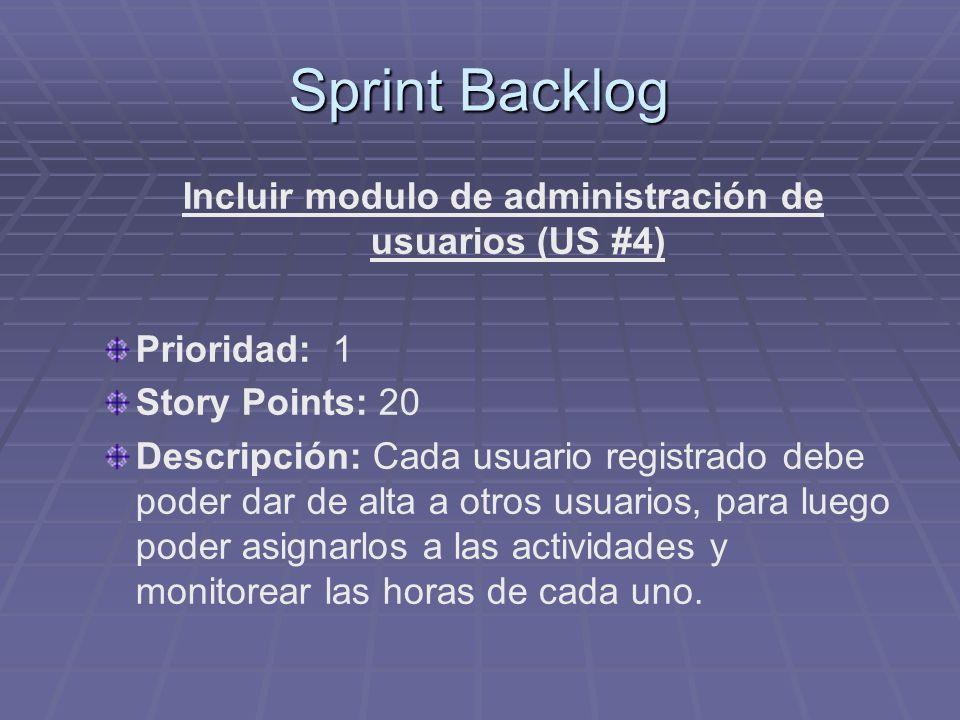 Sprint Backlog Incluir modulo de administración de usuarios (US #4) Prioridad: 1 Story Points: 20 Descripción: Cada usuario registrado debe poder dar de alta a otros usuarios, para luego poder asignarlos a las actividades y monitorear las horas de cada uno.