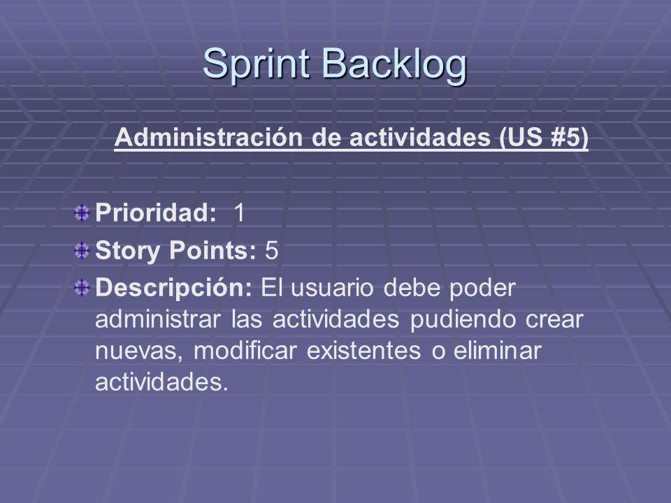 Sprint Backlog Administración de actividades (US #5) Prioridad: 1 Story Points: 5 Descripción: El usuario debe poder administrar las actividades pudiendo crear nuevas, modificar existentes o eliminar actividades.