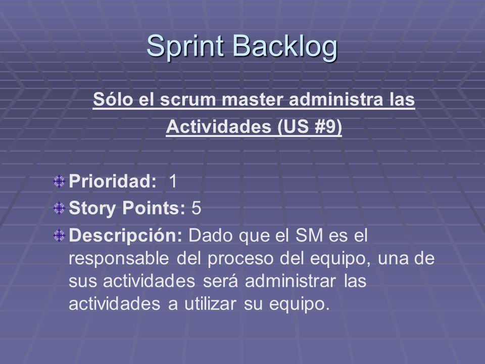 Sprint Backlog Sólo el scrum master administra las Actividades (US #9) Prioridad: 1 Story Points: 5 Descripción: Dado que el SM es el responsable del proceso del equipo, una de sus actividades será administrar las actividades a utilizar su equipo.