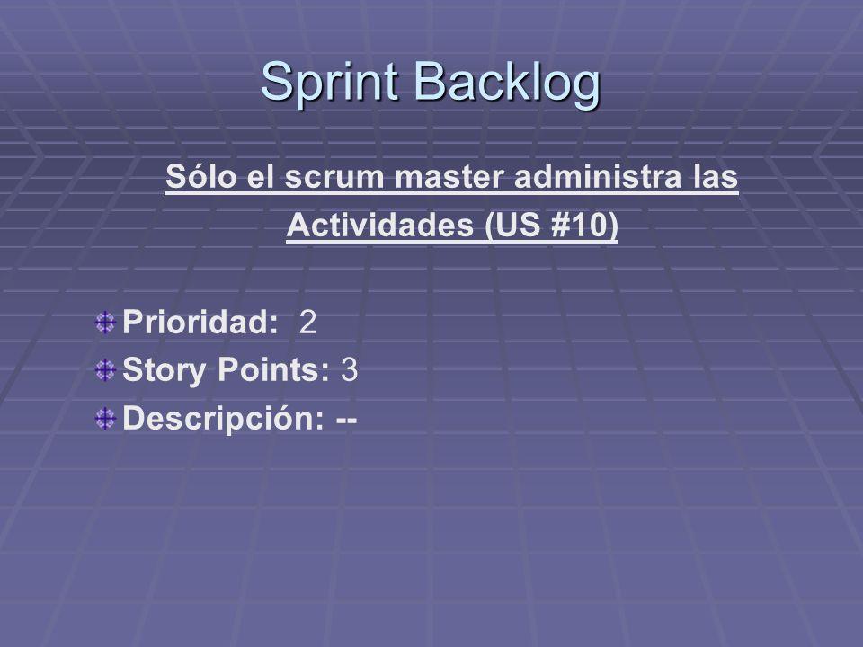 Sprint Backlog Sólo el scrum master administra las Actividades (US #10) Prioridad: 2 Story Points: 3 Descripción: --