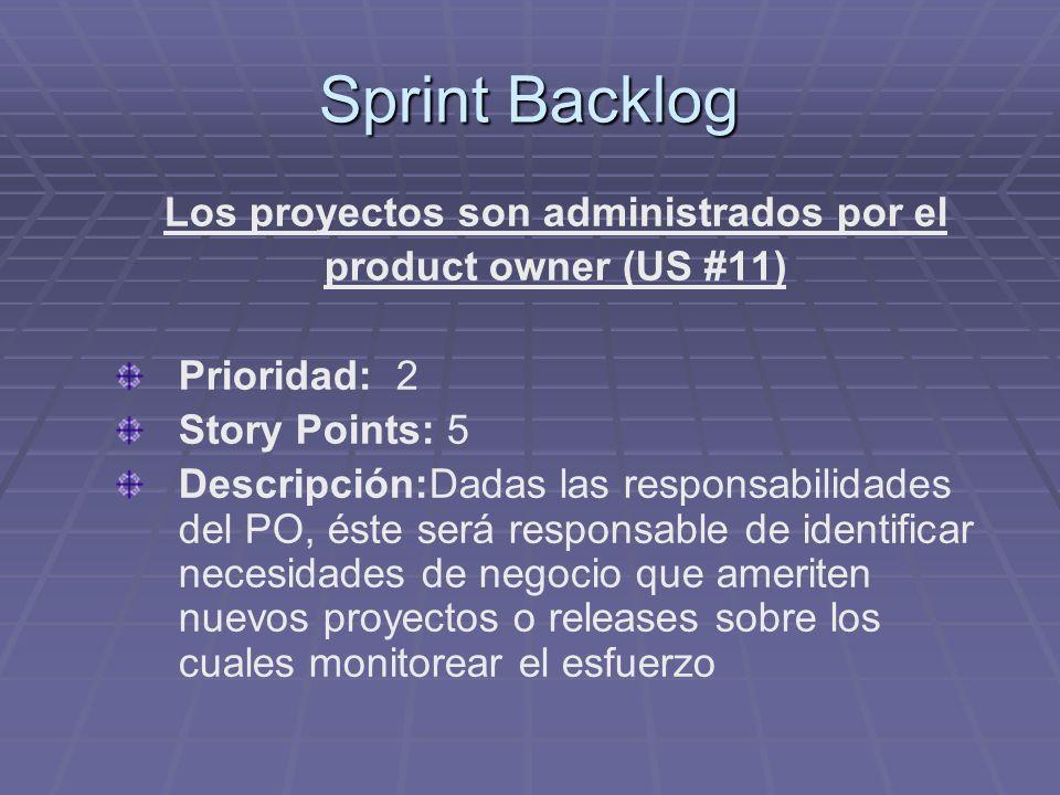 Sprint Backlog Los proyectos son administrados por el product owner (US #11) Prioridad: 2 Story Points: 5 Descripción:Dadas las responsabilidades del PO, éste será responsable de identificar necesidades de negocio que ameriten nuevos proyectos o releases sobre los cuales monitorear el esfuerzo