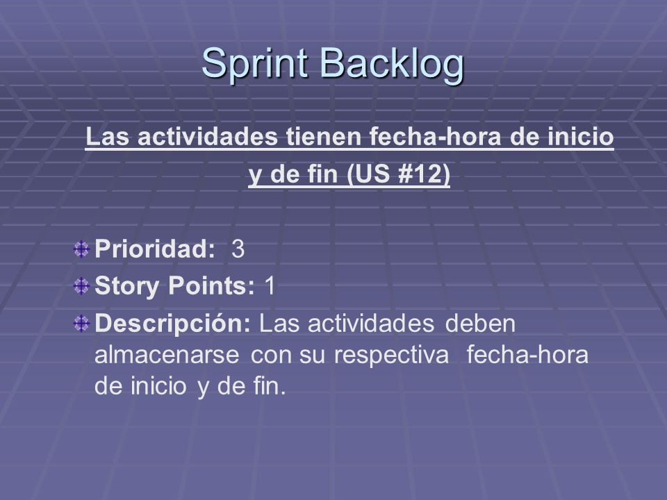 Sprint Backlog Las actividades tienen fecha-hora de inicio y de fin (US #12) Prioridad: 3 Story Points: 1 Descripción: Las actividades deben almacenarse con su respectiva fecha-hora de inicio y de fin.