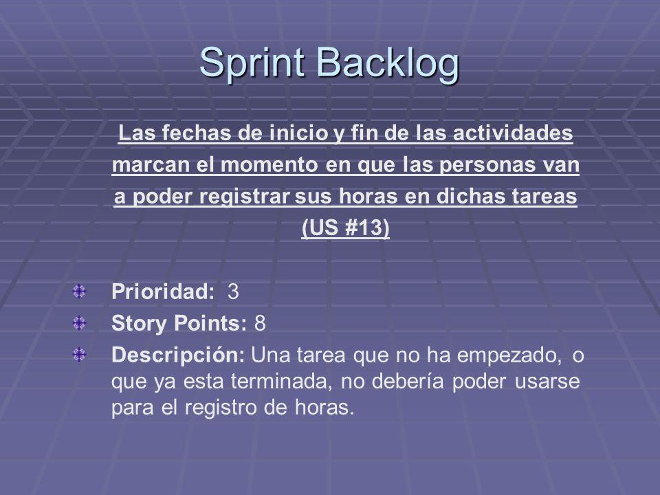 Sprint Backlog Las fechas de inicio y fin de las actividades marcan el momento en que las personas van a poder registrar sus horas en dichas tareas (US #13) Prioridad: 3 Story Points: 8 Descripción: Una tarea que no ha empezado, o que ya esta terminada, no debería poder usarse para el registro de horas.