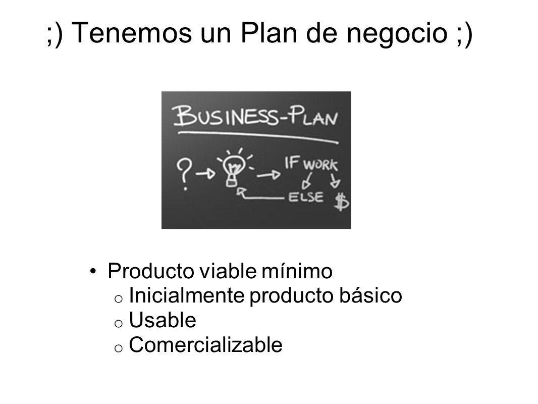 ;) Tenemos un Plan de negocio ;) Producto viable mínimo o Inicialmente producto básico o Usable o Comercializable