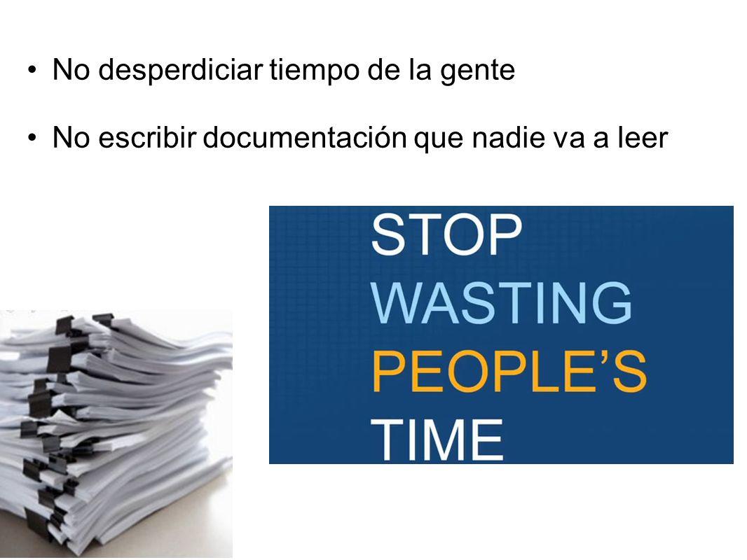 No desperdiciar tiempo de la gente No escribir documentación que nadie va a leer